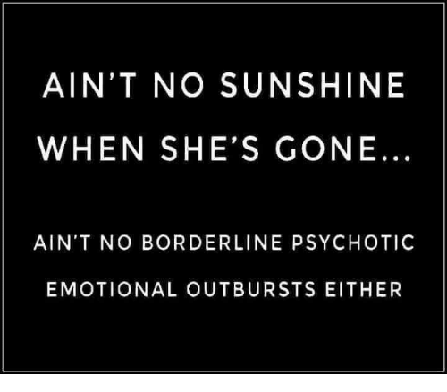 Gone, Sunshine, and Borderline: AIN'T NO SUNSHINE  WHEN SHE'S GONE...  AIN'T NO BORDERLINE PSYCHOTIC  EMOTIONAL OUTBURSTS EITHER