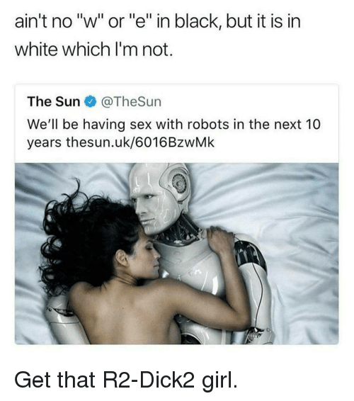 "Sex, Black, and Girl: ain't no ""w"" or""e"" in black, but it is in  white which l'm not.  The Sun @TheSun  We'll be having sex with robots in the next 10  years thesun.uk/6016BzwMk Get that R2-Dick2 girl."