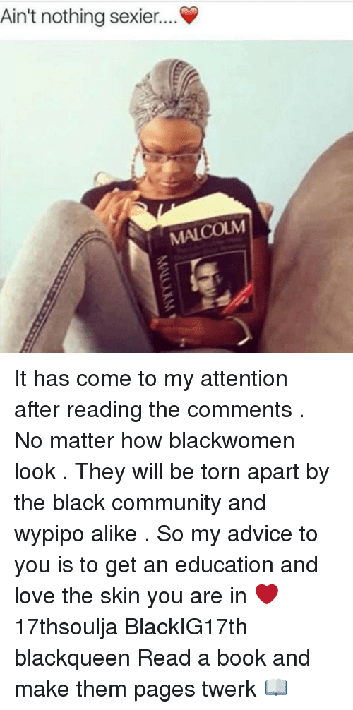 Read The Comments: Ain't nothing sexier....  MALCOLM It has come to my attention after reading the comments . No matter how blackwomen look . They will be torn apart by the black community and wypipo alike . So my advice to you is to get an education and love the skin you are in ❤️ 17thsoulja BlackIG17th blackqueen Read a book and make them pages twerk 📖