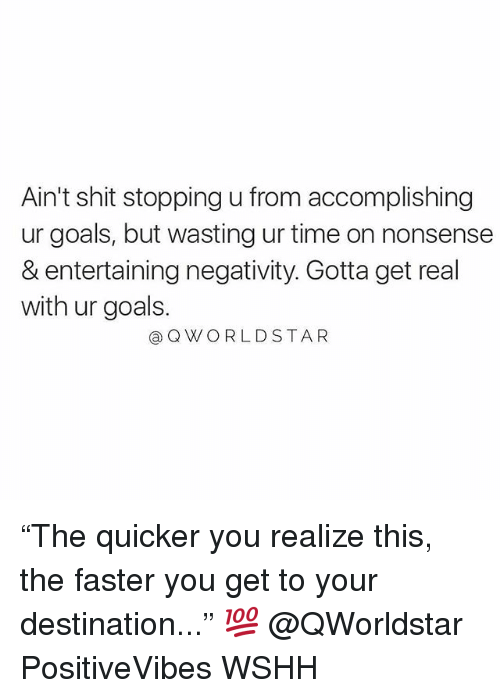 """Goals, Memes, and Shit: Ain't shit stopping u from accomplishing  ur goals, but wasting ur time on nonsense  & entertaining negativity. Gotta get real  with ur goals.  @QWORLDSTAR """"The quicker you realize this, the faster you get to your destination..."""" 💯 @QWorldstar PositiveVibes WSHH"""