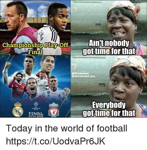 Football, Memes, and Liverpool F.C.: Aintnobody  got timefor that  Championship Play-OT  EFL  Fina  6TrollFootball  mirates  tandard  ered  ·Fly  Everybody  got time for  CHAMPIONS  LEAGUE  LIVERPOOL  FOOTBALL  FINAL  KYIV 2018  that Today in the world of football https://t.co/UodvaPr6JK