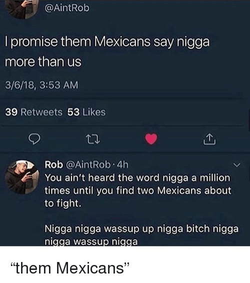 """Bitch, Memes, and Word: @AİntRob  l promise them Mexicans say nigga  more than us  3/6/18, 3:53 AM  39 Retweets 53 Likes  Rob @AintRob. 4h  You ain't heard the word nigga a million  times until you find two Mexicans about  to fight.  Nigga nigga wassup up nigga bitch nigga  igga wassup niaga """"them Mexicans"""""""
