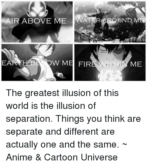 Anime Cartoons: AIR ABOVE ME WATER  UND MH  HAB  A FEH  EAR  W M  FIR  ME The greatest illusion of this world is the illusion of separation. Things you think are separate and different are actually one and the same.  ~ Anime & Cartoon Universe