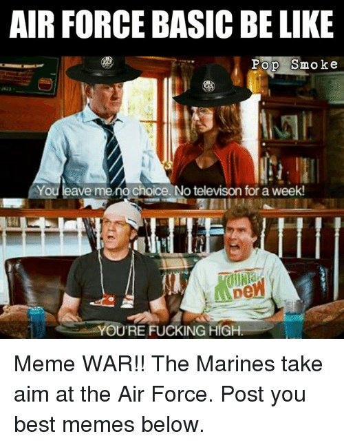 high memes: AIR FORCE BASIC BE LIKE  Pop Smoke  You leave me no choice. No televison for a week!  YOU'RE FUCKING HIGH Meme WAR!! The Marines take aim at the Air Force. Post you best memes below.