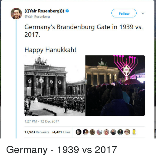 Germany, Hanukkah, and Happy: air Rosenberg  Follow V  @Yair_Rosenberg  Germany's Brandenburg Gate in 1939 vs.  2017  Happy Hanukkah!  42  1:27 PM 12 Dec 2017  17,923 Retweets 54,421 Likes <p>Germany - 1939 vs 2017</p>