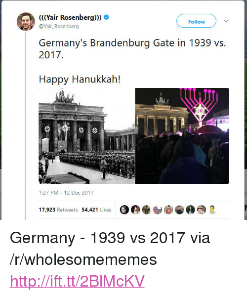 "Germany, Hanukkah, and Happy: air Rosenberg  Follow V  @Yair_Rosenberg  Germany's Brandenburg Gate in 1939 vs.  2017  Happy Hanukkah!  42  1:27 PM 12 Dec 2017  17,923 Retweets 54,421 Likes <p>Germany - 1939 vs 2017 via /r/wholesomememes <a href=""http://ift.tt/2BlMcKV"">http://ift.tt/2BlMcKV</a></p>"