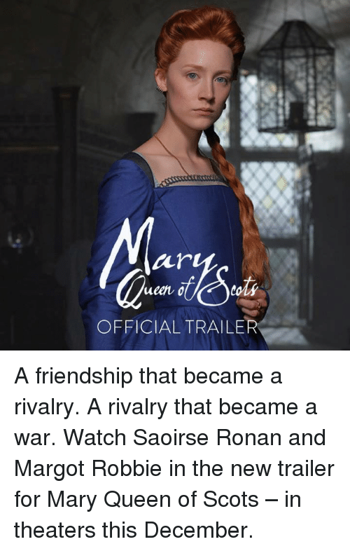 Memes, Queen, and Margot Robbie: air  ueen o  toli  OFFICIAL TRAILER A friendship that became a rivalry. A rivalry that became a war.  Watch Saoirse Ronan and Margot Robbie in the new trailer for Mary Queen of Scots – in theaters this December.