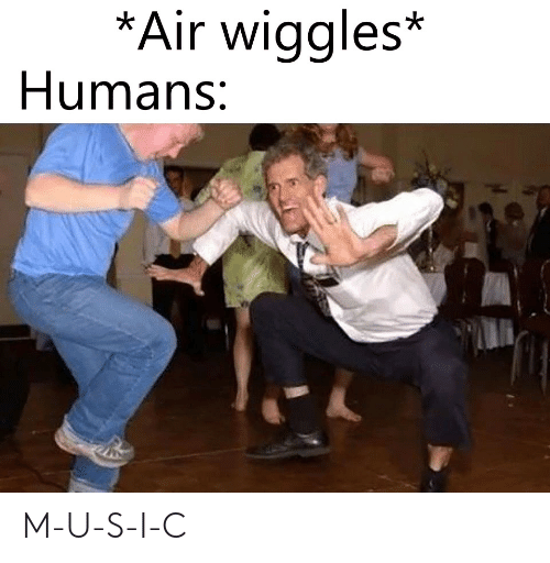 Air, Humans, and U S: *Air wiqgles*  Humans: M-U-S-I-C