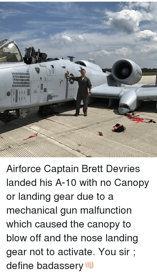 Memes, Define, and 🤖: Airforce Captain Brett Devries landed his A-10 with no Canopy or landing gear due to a mechanical gun malfunction which caused the canopy to blow off and the nose landing gear not to activate. You sir ; define badassery👊🏻
