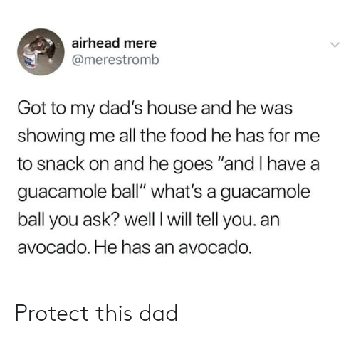 """Dad, Dank, and Food: airhead mere  @merestromb  Got to my dad's house and he was  showing me all the food he has for me  to snack on and he goes """"and I have a  guacamole ball"""" what's a guacamole  ball you ask? well I will tell you. an  avocado. He has an avocado. Protect this dad"""