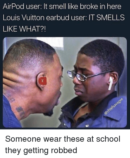 It Smells: AirPod user: It smell like broke in here  Louis Vuitton earbud user: IT SMELLS  LIKE WHAT? Someone wear these at school they getting robbed