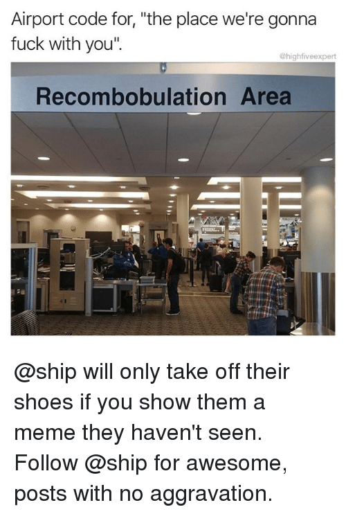 """Meme, Memes, and Shoes: Airport code for, """"the place we're gonna  fuck with you""""  @highfiveexpert  Recombobulation Area @ship will only take off their shoes if you show them a meme they haven't seen. Follow @ship for awesome, posts with no aggravation."""