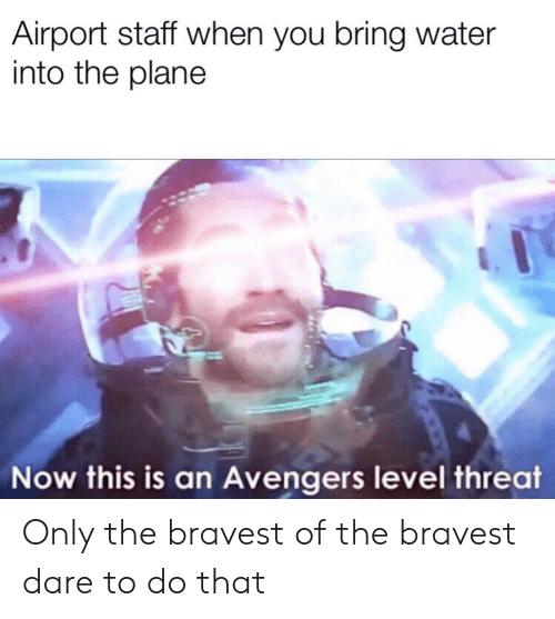 Reddit, Avengers, and Water: Airport staff when you bring water  into the plane  Now this is an Avengers level threat Only the bravest of the bravest dare to do that