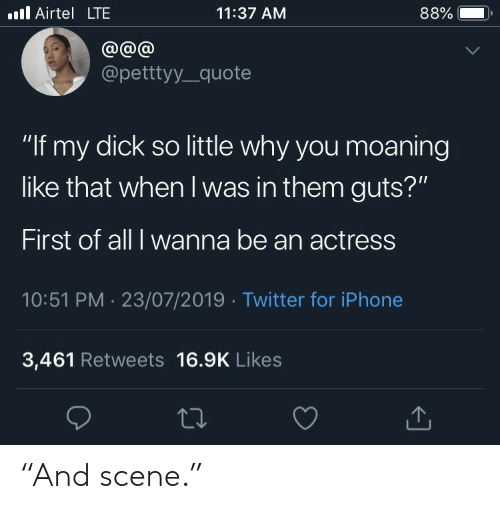 """Iphone, Twitter, and Dick: Airtel LTE  11:37 AM  88%  @@@  @petttyy_quote  """"If my dick so little why you moaning  like that when I was in them guts?""""  First of all I wanna be an actress  10:51 PM 23/07/2019 Twitter for iPhone  3,461 Retweets 16.9K Likes """"And scene."""""""