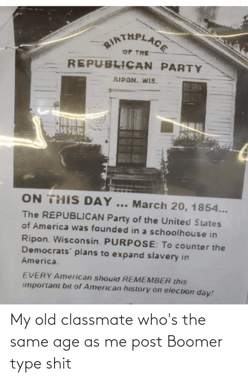 Republican Party: aIRTHPLACE  OF THE  REPUBLICAN PARTY  BIPON. WIS.  ON THIS DAY... March 20, 1854...  The REPUBLICAN Party of the United States  of America was founded in a schoolhouse in  Ripon, Wisconsin. PURPOSE: To counter the  Democrats' plans to expand slavery in  America.  EVERY American should REMEMBER this  important bit of American history on election day! My old classmate who's the same age as me post Boomer type shit