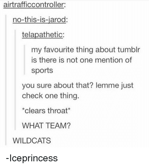Mentiones: airtrafficcontroller:  no-this-is-jarod:  telapathetic:  my favourite thing about tumblr  is there is not one mention of  sports  you sure about that? lemme just  check one thing.  clears throat  WHAT TEAM?  WILDCATS -Iceprincess