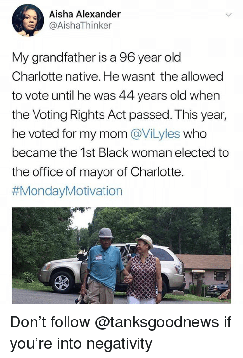 Memes, The Office, and Black: Aisha Alexander  @AishaThinker  My grandfather is a 96 year old  Charlotte native. He wasnt the allowed  to vote until he was 44 years old when  the Voting Rights Act passed. This year,  he voted for my mom @ViLyles who  became the 1st Black woman elected to  the office of mayor of Charlotte.  Don't follow @tanksgoodnews if you're into negativity