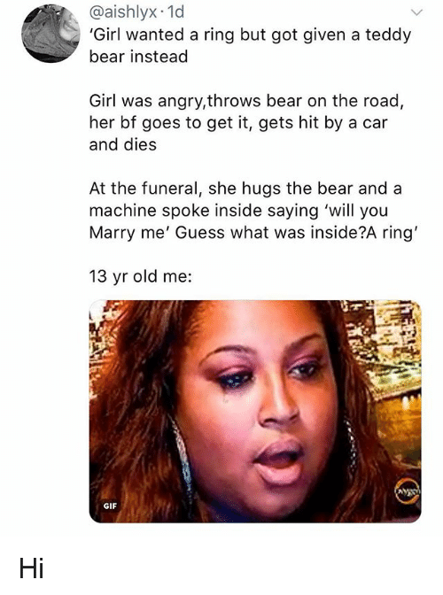 Gif, Memes, and Bear: @aishlyx 1d  'Girl wanted a ring but got given a teddy  bear instead  Girl was angry,throws bear on the road,  her bf goes to get it, gets hit by a car  and dies  At the funeral, she hugs the bear and a  machine spoke inside saying 'will you  Marry me' Guess what was inside?A ring'  13 yr old me:  GIF Hi
