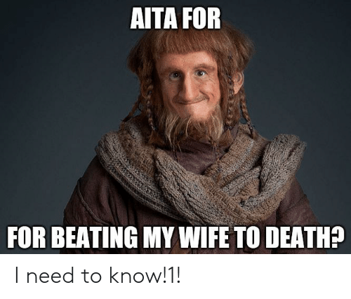 Death, Wife, and For: AITA FOR  FOR BEATING MY WIFE TO DEATH? I need to know!1!
