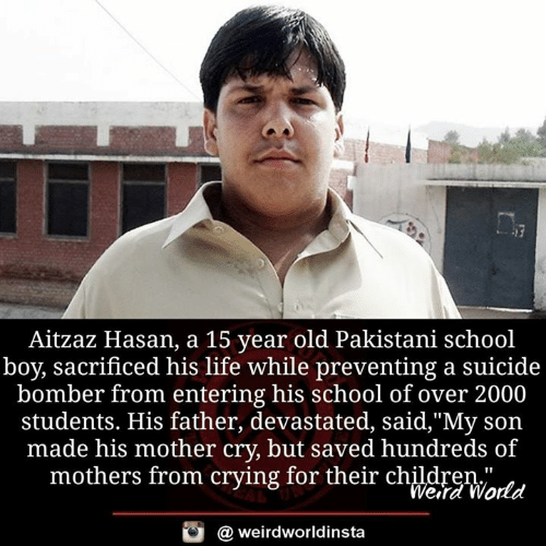 """Crying, Life, and Memes: Aitzaz Hasan, a 15 year old Pakistani school  boy, sacrificed his life while preventing a suicide  bomber from entering his school of over 2000  students. His father, devastated, said,""""My son  made his mother cry, but saved hundreds of  mothers from crying for their chldreWatd  Wera World  @ weirdworldinsta"""