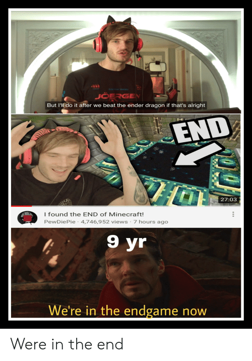 Minecraft, Alright, and Dragon: AIV  JOERGEN  But I'll do it after we beat the ender dragon if that's alright  END  27:03  I found the END of Minecraft!  PewDiePie 4,746,952 views 7 hours ago  9 yr  We're in the endgame now Were in the end