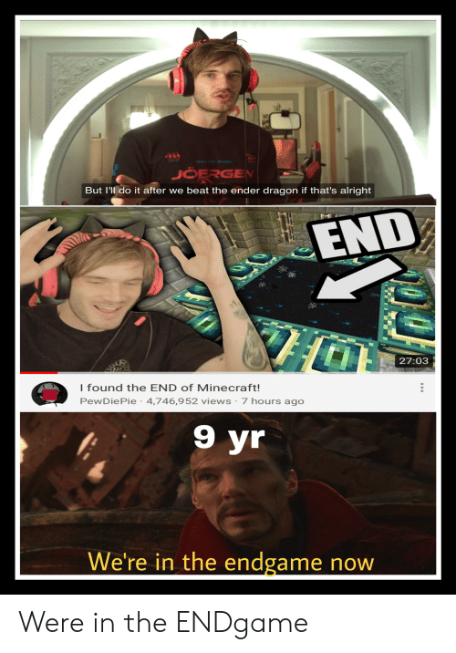 Minecraft, Alright, and Dragon: AIV  JOERGEN  But I'll do it after we beat the ender dragon if that's alright  END  27:03  I found the END of Minecraft!  PewDiePie 4,746,952 views 7 hours ago  9 yr  We're in the endgame now Were in the ENDgame