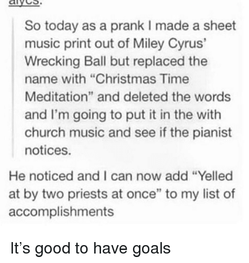 "Christmas, Church, and Goals: aives  So today as a prank I made a sheet  music print out of Miley Cyrus'  Wrecking Ball but replaced the  name with ""Christmas Time  Meditation"" and deleted the words  and I'm going to put it in the with  church music and see if the pianist  notices.  He noticed and I can now add ""Yelled  at by two priests at once"" to my list of  accomplishments It's good to have goals"