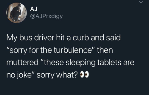 "Sorry, Tablets, and Sleeping: AJ  @AJPrxdigy  My bus driver hit a curb and said  ""sorry for the turbulence"" then  muttered ""these sleeping tablets are  no joke"" sorry what?9"