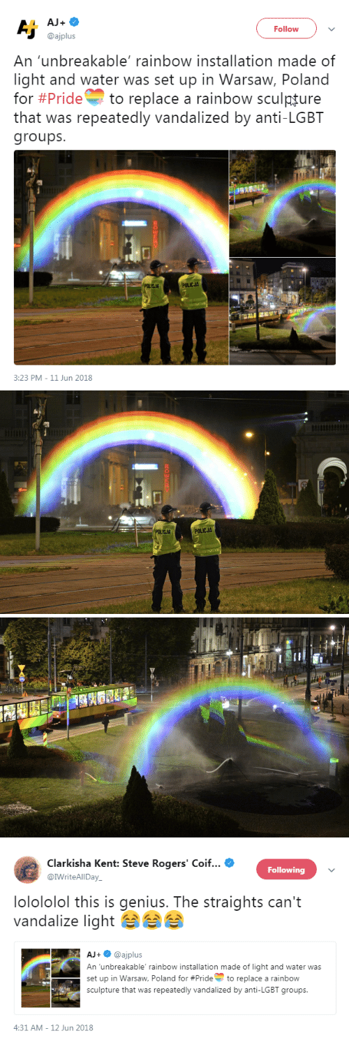 Lgbt, Genius, and Rainbow: AJ+  Follow  @ajplus  An 'unbreakable' rainbow installation made of  light and water was set up in Warsaw, Poland  for #Pride to replace a rainbow sculpture  that was repeatedly vandalized by anti-LGBT  groups  POLICJA  3:23 PM-11 Jun 2018   POLICJA   Clarkisha Kent: Steve Rogers' Coif  @IWriteAlIDay  Following  lolololol this is genius. The straights can't  vandalize light  AJ+@ajplus  An unbreakable' rainbow installation made of light and water was  set up in Warsaw, Poland for #Prideto replace a rainbow  sculpture that was repeatedly vandalized by anti-LGBT groups  -  4:31 AM-12 Jun 2018