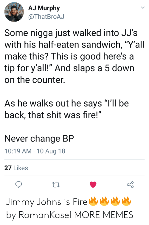 "Dank, Fire, and Memes: AJ Murphy  @ThatBroAJ  Some nigga just walked into JJ's  with his half-eaten sandwich, ""Y'all  make this? This is good here's a  tip for y'all!"" And slaps a 5 down  on the counter.  As he walks out he says TIl be  back, that shit was fire!""  Never change BP  10:19 AM 10 Aug 18  27 Likes Jimmy Johns is Fire🔥🔥🔥🔥 by RomanKasel MORE MEMES"