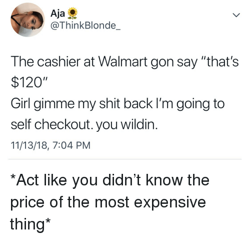 """Blackpeopletwitter, Funny, and Shit: Aja  @ThinkBlonde_  The cashier at Walmart gon say """"that's  $120""""  Girl gimme my shit back I'm going to  self checkout. you wildin.  11/13/18, 7:04 PM *Act like you didn't know the price of the most expensive thing*"""