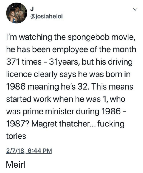 Driving, Fucking, and SpongeBob: ajosiahelo  I'm watching the spongebob movie,  he has been employee of the month  3/1 times- 3Tyears, but his driving  licence clearly says he was born in  1986 meaning he's 32. This means  started work when he was 1, who  was prime minister during 1986  1987? Magret thatcher... fucking  tories  2/7/18,6:44 PM Meirl