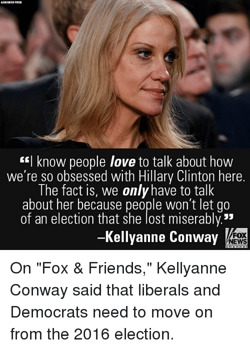 """Conway, Friends, and Hillary Clinton: AJSOCATED PI  I know people love to talk about how  we're so obsessed with Hillary Clinton here.  The fact is, we only have to talk  about her because people won't let go  of an election that she lost miserably.""""  -Kellyanne Conway  FOX  NEWS On """"Fox & Friends,"""" Kellyanne Conway said that liberals and Democrats need to move on from the 2016 election."""