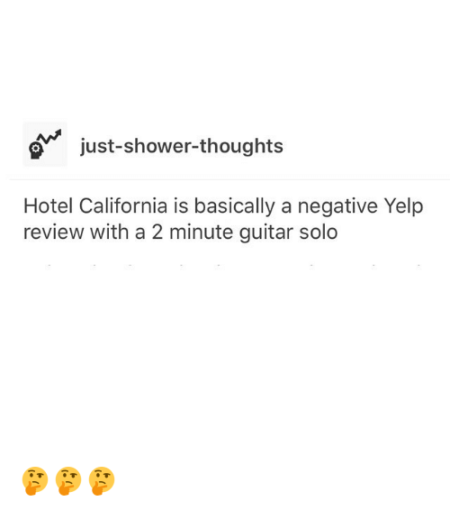 Funny, Shower, and Shower Thoughts: ajust-shower-thoughts  Hotel California is basically a negative Yelp  review with a 2 minute guitar solo 🤔🤔🤔