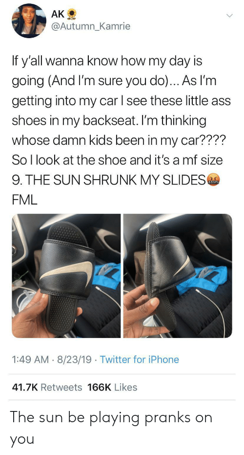 Wanna Know: AK  @Autumn_Kamrie  If y'all wanna know how my day is  going (And I'm sure you do)... As l'm  getting into my car l see these little ass  shoes in my backseat. I'm thinking  whose damn kids been in my car????  So I look at the shoe and it's a mf size  9. THE SUN SHRUNK MY SLIDES  &S!#%  FML  1:49 AM 8/23/19 Twitter for iPhone  41.7K Retweets 166K Likes The sun be playing pranks on you