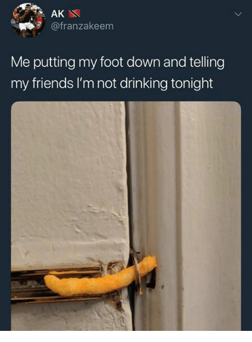 Drinking, Friends, and Humans of Tumblr: AK  @franzakeem  Me putting my foot down and telling  my friends I'm not drinking tonight
