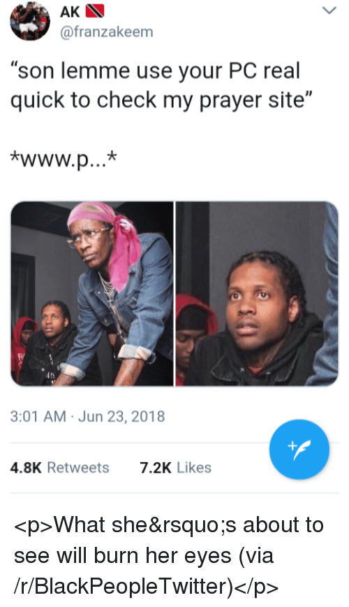 """Blackpeopletwitter, Prayer, and Her: AK  @franzakeem  son lemme use your PC real  quick to check my prayer site""""  3:01 AM Jun 23, 2018  4.8K Retweets  7.2K Likes <p>What she's about to see will burn her eyes (via /r/BlackPeopleTwitter)</p>"""