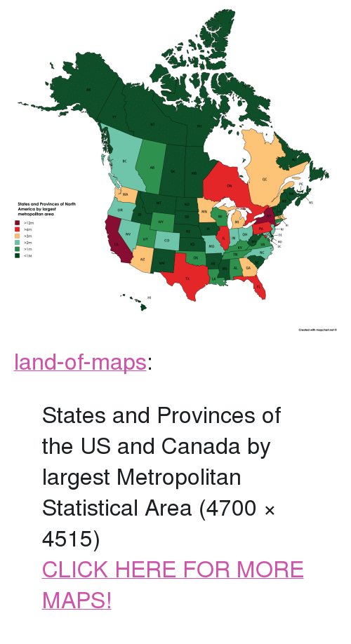 """America, Click, and Tumblr: AK  YT  NU  NL  BC  AB  MB  QC  PE  ON  NB  WA  ME  NS  ND  States and Provinces of North  America by largest  metropolitan area  OR  MN  WI  NY  MA  SD  MI  WY  12m  >6m  >3m  >2m  PA  NJ  DE  MD  DC  NE  он  NV  L IN  UT  Co  VA  CA  MO  KY  NC  TN  OK  AZ  SC  NM  AR  MS AL  GA  LA  FL  Created with mapchart.net© <p><a href=""""http://land-of-maps.tumblr.com/post/156143943703/states-and-provinces-of-the-us-and-canada-by"""" class=""""tumblr_blog"""">land-of-maps</a>:</p>  <blockquote><p>States and Provinces of the US and Canada by largest Metropolitan Statistical Area (4700 × 4515)<br/><a href=""""http://landofmaps.com/"""">CLICK HERE FOR MORE MAPS!</a></p></blockquote>"""