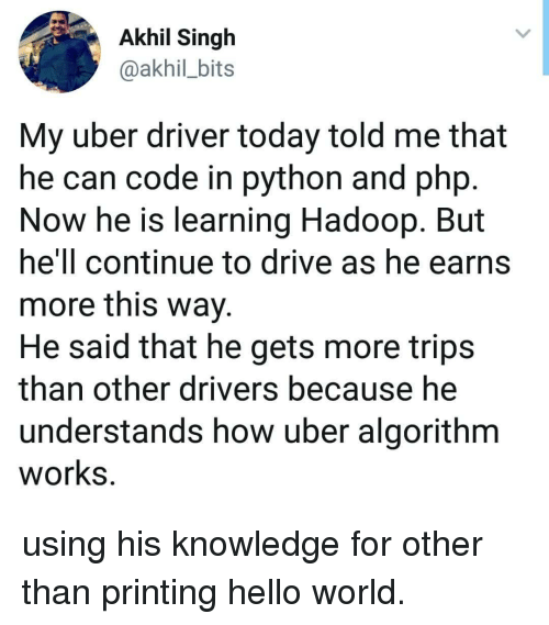 Hello, Uber, and Drive: Akhil Singh  @akhil_bits  My uber driver today told me that  he can code in python and php  Now he is learning Hadoop. But  hell continue to drive as he earns  more this wav  He said that he gets more trips  than other drivers because he  understands how uber algorithm  works using his knowledge for other than printing hello world.