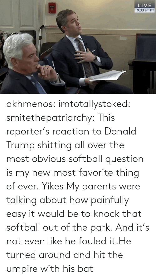 easy: akhmenos:  imtotallystoked:  smitethepatriarchy:  This reporter's reaction to Donald Trump shitting all over the most obvious softball question is my new most favorite thing of ever.   Yikes  My parents were talking about how painfully easy it would be to knock that softball out of the park. And it's not even like he fouled it.He turned around and hit the umpire with his bat