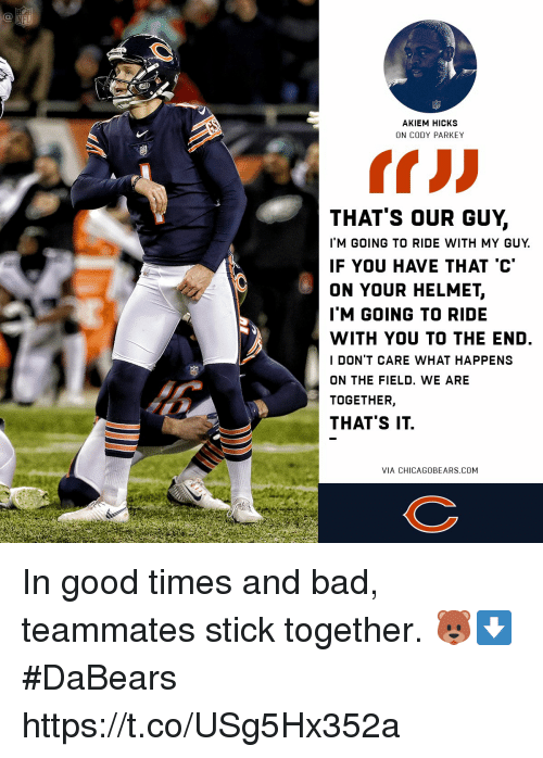Stick Together: AKIEM HICKS  THAT'S OUR GUY,  I'M GOING TO RIDE WITH MY GUY  IF YOU HAVE THAT 'C  ON YOUR HELMET,  IM GOING TO RIDE  WITH YOU TO THE END  I DON'T CARE WHAT HAPPENS  ON THE FIELD. WE ARE  TOGETHER,  THAT'S IT In good times and bad, teammates stick together. 🐻⬇️  #DaBears https://t.co/USg5Hx352a