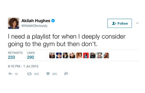 I Need A: Akilah Hughes  @AkilahObviously  2 Follow  I need a playlist for when I deeply consider  going to the gym but then don't  RETWEETS  LIKES  233  290  8:10 PM 1 Jul 2015  10  233  290