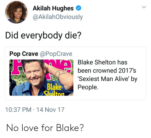 Alive, Love, and Pop: Akilah Hughes  @AkilahObviously  Did everybody die?  Pop Crave @PopCrave  Blake Shelton has  been crowned 2017's  'Sexiest Man Alive' by  People  Blake  10:37 PM 14 Nov 17 No love for Blake?