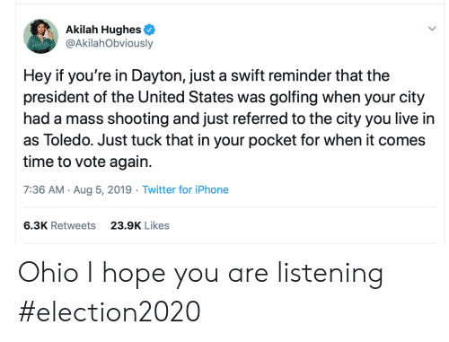 Iphone, Twitter, and Iphone 6: Akilah Hughes  @AkilahObviously  Hey if you're in Dayton, just a swift reminder that the  president of the United States was golfing when your city  had a mass shooting and just referred to the city you live in  as Toledo. Just tuck that in your pocket for when it comes  time to vote again  7:36 AM Aug 5, 2019 Twitter for iPhone  6.3K Retweets  23.9K Likes Ohio I hope you are listening #election2020