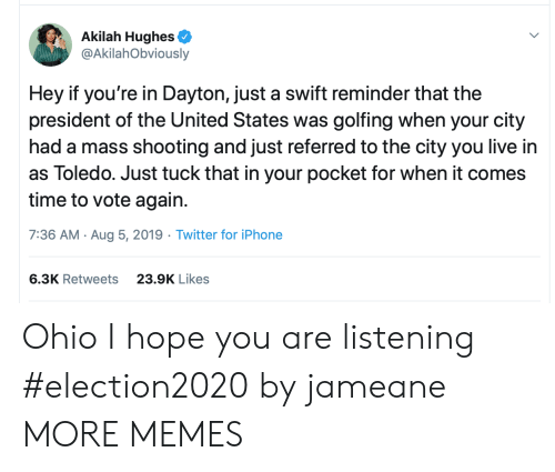 of the united states: Akilah Hughes  @AkilahObviously  Hey if you're in Dayton, just a swift reminder that the  president of the United States was golfing when your city  had a mass shooting and just referred to the city you live in  as Toledo. Just tuck that in your pocket for when it comes  time to vote again.  7:36 AM Aug 5, 2019 Twitter for iPhone  6.3K Retweets  23.9K Likes Ohio I hope you are listening #election2020 by jameane MORE MEMES