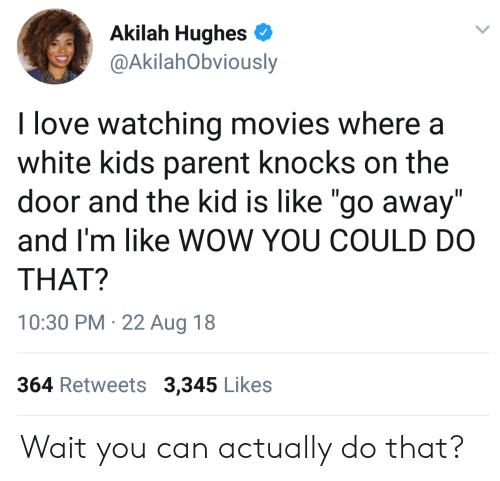"""white kids: Akilah Hughes  @AkilahObviously  I love watching movies where a  white kids parent knocks on the  door and the kid is like """"go away""""  and I'm like WOW YOU COULD DO  THAT?  10:30 PM 22 Aug 18  364 Retweets 3,345 Likes Wait you can actually do that?"""