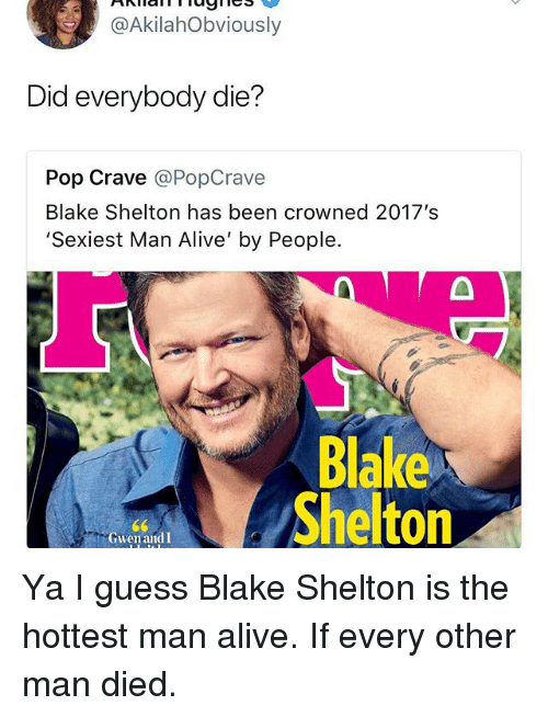 Alive, Pop, and Guess: @AkilahObviously  Did everybody die?  Pop Crave @PopCrave  Blake Shelton has been crowned 2017's  Sexiest Man Alive' by People.  Blake  Shelton  GwenandI Ya I guess Blake Shelton is the hottest man alive. If every other man died.