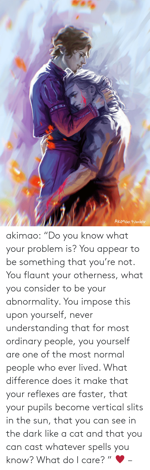 "Does: akimao:                    ""Do you know what your problem is? You appear to be something that you're not. You flaunt your otherness, what you consider to be your abnormality. You impose this upon yourself, never understanding that for most ordinary people, you yourself are one of the most normal people who ever lived. What difference does it make that your reflexes are faster, that your pupils become vertical slits in the sun, that you can see in the dark like a cat and that you can cast whatever spells you know? What do I care? ""  ♥  –"
