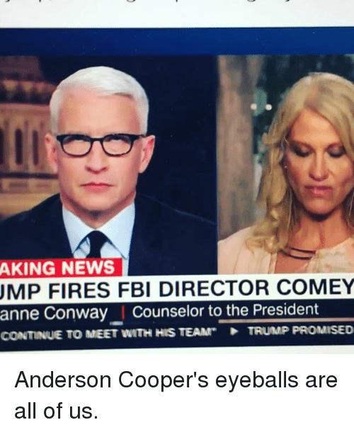 Conway, Fbi, and Memes: AKING NEWS  UMP FIRES FBI DIRECTOR COMEY  anne Conway I Counselor to the President  CONTINUE TO MEET WITH HIS TEAM  TRUMP PROMISED Anderson Cooper's eyeballs are all of us.
