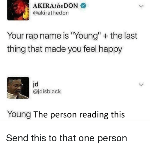 """Rap, Happy, and One: AKIRAtheDON  @akirathedon  Your rap name is """"Young"""" the last  thing that made you feel happy  jd  @jdisblack  Young The person reading this Send this to that one person"""